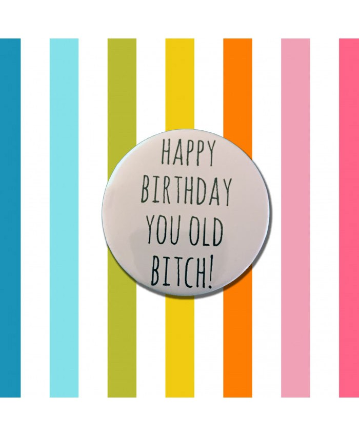 Happy Birthday You Old Bitch Badge