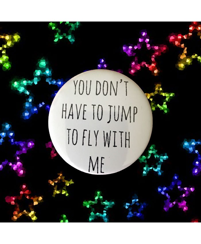 You Don't Have to Jump to Fly with Me Badge