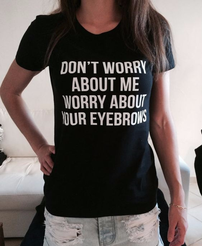 Don't Worry About Me, Worry About Your Eyebrows Tee